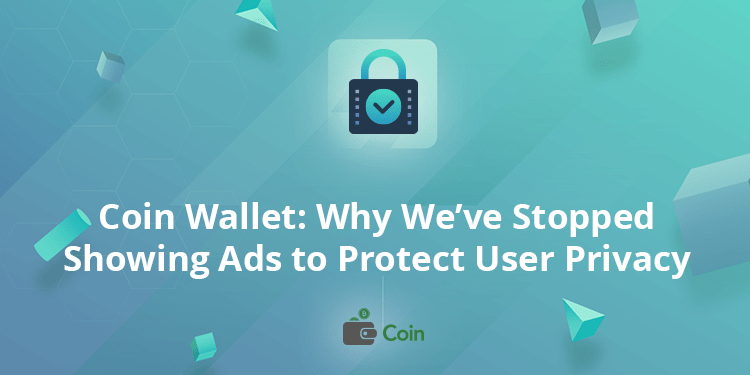 Coin Wallet: Why We've Stopped Showing Ads to Protect User Privacy